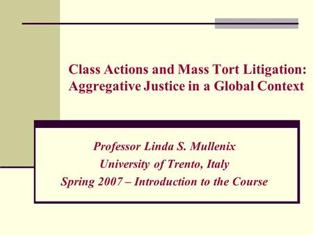 Class Actions and Mass Tort Litigation: Aggregative Justice in a Global Context Professor Linda S. Mullenix University of Trento, Italy Spring 2007 – Introduction.