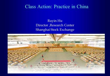 Class Action: Practice in China Ruyin Hu Director,Research Center Shanghai Stock Exchange.