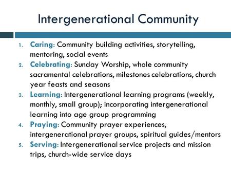 Intergenerational Community 1. Caring: Community building activities, storytelling, mentoring, social events 2. Celebrating: Sunday Worship, whole community.