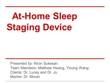 At-Home Sleep Staging Device Progress Presentation Presented by: Kiron Sukesan Team Members: Matthew Hwang, Yinong Wang Clients: Dr. Lucey and Dr. Ju Mentor: