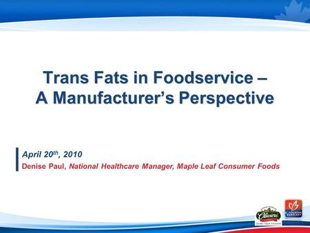 Trans Fats in Foodservice – A Manufacturer's Perspective April 20 th, 2010 Denise Paul, National Healthcare Manager, Maple Leaf Consumer Foods.