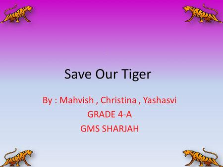 Save Our Tiger By : Mahvish, Christina, Yashasvi GRADE 4-A GMS SHARJAH.