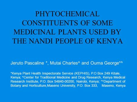 PHYTOCHEMICAL CONSTITUENTS OF SOME MEDICINAL PLANTS USED BY THE NANDI PEOPLE OF KENYA Jeruto Pascaline *, Mutai Charles^ and Ouma George*^ *Kenya Plant.