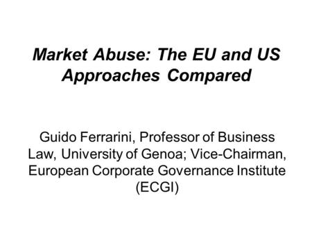 Market Abuse: The EU and US Approaches Compared Guido Ferrarini, Professor of Business Law, University of Genoa; Vice-Chairman, European Corporate Governance.