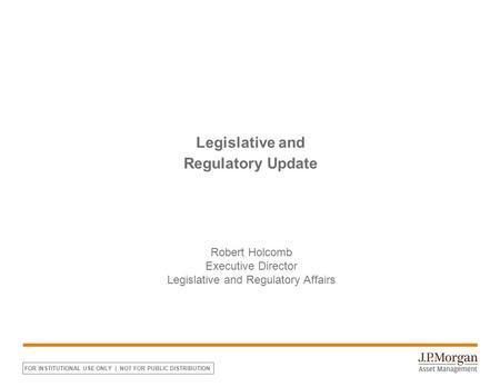 FOR INSTITUTIONAL USE ONLY | NOT FOR PUBLIC DISTRIBUTION Legislative and Regulatory Update Robert Holcomb Executive Director Legislative and Regulatory.