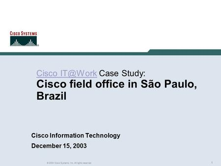 1 © 2004 Cisco Systems, Inc. All rights reserved. Rich Gore Cisco  Case Study: Cisco field office in São Paulo, Brazil Cisco Information.