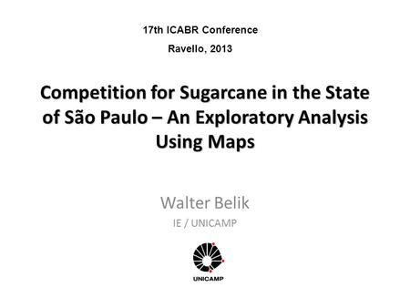 Competition for Sugarcane in the State of São Paulo – An Exploratory Analysis Using Maps Walter Belik IE / UNICAMP 17th ICABR Conference Ravello, 2013.