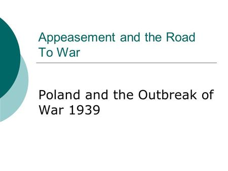 Appeasement and the Road To War Poland and the Outbreak of War 1939.