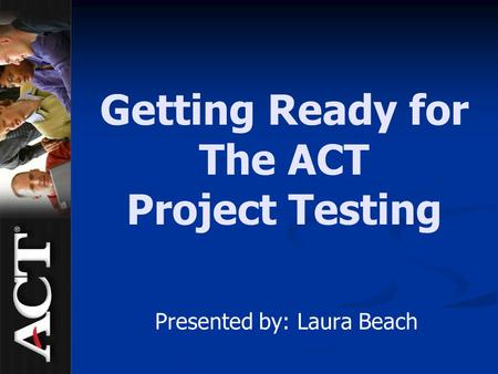Getting Ready for The ACT Project Testing Presented by: Laura Beach.
