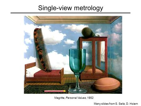 Single-view metrology Many slides from S. Seitz, D. Hoiem Magritte, Personal Values, 1952.
