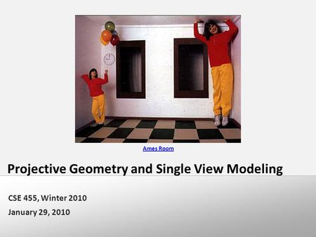 Projective Geometry and Single View Modeling CSE 455, Winter 2010 January 29, 2010 Ames Room.