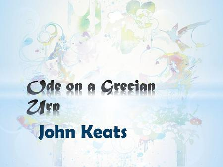 John Keats. → We Presented BY Ode on a Grecian Urn.