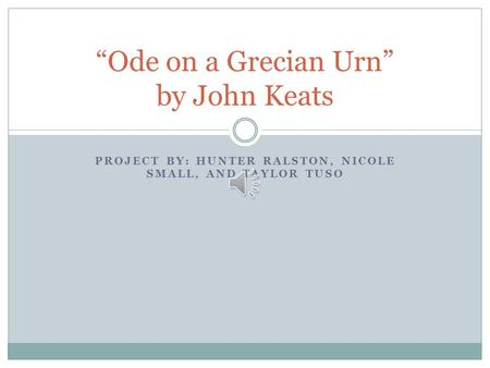 "PROJECT BY: HUNTER RALSTON, NICOLE SMALL, AND TAYLOR TUSO ""Ode on a Grecian Urn"" by John Keats."