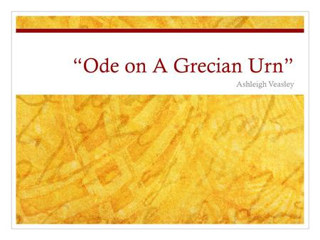 """Ode on A Grecian Urn"" Ashleigh Veasley. Stanza Four Who are these coming to the sacrifice? To what green altar, O mysterious priest, Lead'st thou that."