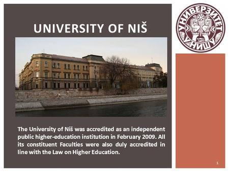 1 UNIVERSITY OF NIŠ The University of Niš was accredited as an independent public higher-education institution in February 2009. All its constituent Faculties.
