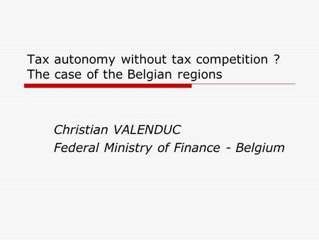 Tax autonomy without tax competition ? The case of the Belgian regions Christian VALENDUC Federal Ministry of Finance - Belgium.