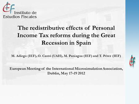 The redistributive effects of Personal Income Tax reforms during the Great Recession in Spain M. Adiego (IEF), O. Cantó (UAH), M. Paniagua (IEF) and T.