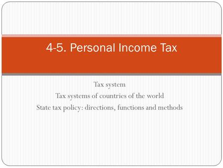 Tax system Tax systems of countries of the world State tax policy: directions, functions and methods 4-5. Personal Income Tax.