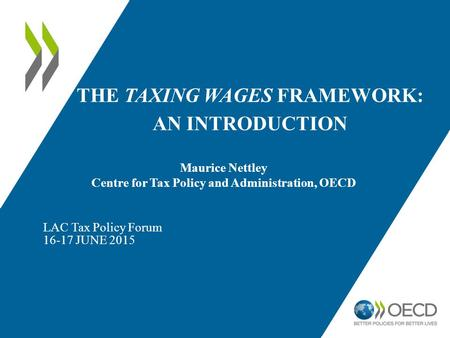 THE TAXING WAGES FRAMEWORK: AN INTRODUCTION LAC Tax Policy Forum 16-17 JUNE 2015 Maurice Nettley Centre for Tax Policy and Administration, OECD.