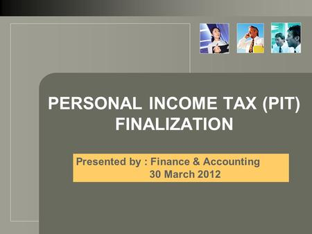 PERSONAL INCOME TAX (PIT) FINALIZATION Presented by : Finance & Accounting 30 March 2012.