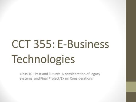 CCT 355: E-Business Technologies Class 10: Past and Future: A consideration of legacy systems, and Final Project/Exam Considerations.