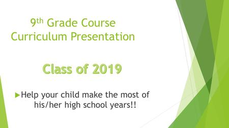 9 th Grade Course Curriculum Presentation  Help your child make the most of his/her high school years!!