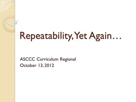 Repeatability, Yet Again… ASCCC Curriculum Regional October 13, 2012.
