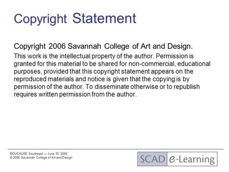 EDUCAUSE Southeast — June 19, 2006 © 2006 Savannah College of Art and Design Copyright Statement Copyright 2006 Savannah College of Art and Design. This.