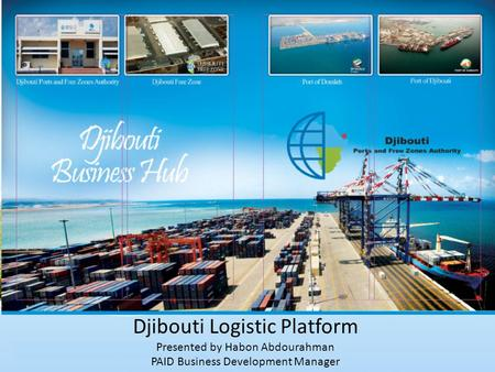Djibouti Logistic Platform Presented by Habon Abdourahman PAID Business Development Manager.