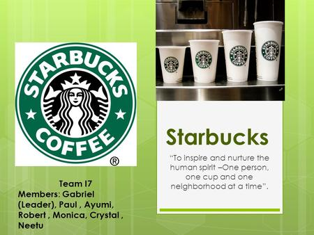 "Starbucks ""To inspire and nurture the human spirit –One person, one cup and one neighborhood at a time"". Team I7 Members : Gabriel (Leader), Paul, Ayumi,"