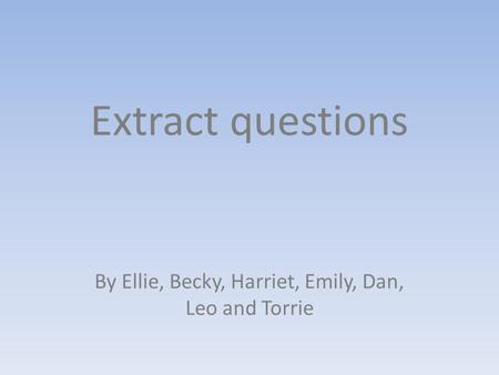 Extract questions By Ellie, Becky, Harriet, Emily, Dan, Leo and Torrie.