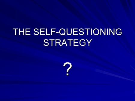 THE SELF-QUESTIONING STRATEGY ?. The Self-Questioning Strategy requires you to: Create Questions in your mind Predict the answers to those questions Search.