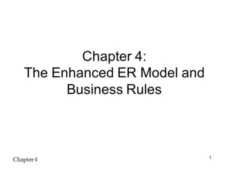 Chapter 4 1 Chapter 4: The Enhanced ER Model and Business Rules.
