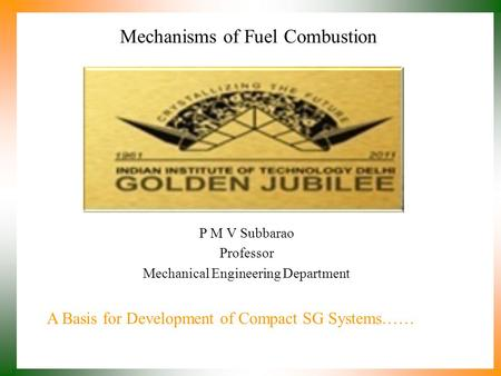 Mechanisms of Fuel Combustion P M V Subbarao Professor Mechanical Engineering Department A Basis for Development of Compact SG Systems……