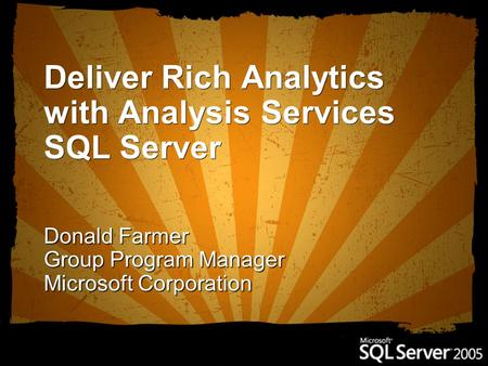 Deliver Rich Analytics with Analysis Services SQL Server Donald Farmer Group Program Manager Microsoft Corporation.