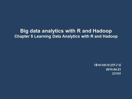 Big data analytics with R and Hadoop Chapter 5 Learning Data Analytics with R and Hadoop 데이터마이닝연구실 2015.04.23 김지연.