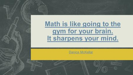 Math is like going to the gym for your brain. It sharpens your mind. Danica McKellar.