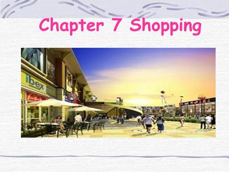 Chapter 7 Shopping. Learning Objectives To know the expressions in shopping To know how to describe objects.