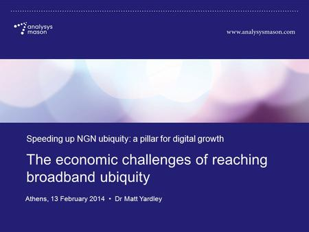 Commercial in confidence The economic challenges of reaching broadband ubiquity Speeding up NGN ubiquity: a pillar for digital growth Athens, 13 February.