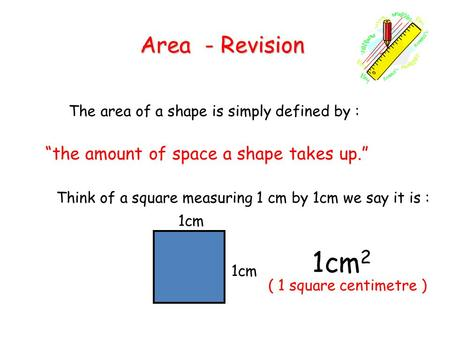 "Area - Revision The area of a shape is simply defined by : ""the amount of space a shape takes up."" Think of a square measuring 1 cm by 1cm we say it is."