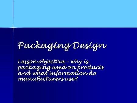 Packaging Design Lesson objective – why is packaging used on products and what information do manufacturers use?