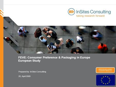 FEVE: Consumer Preference & Packaging in Europe European Study Prepared by:InSites Consulting 20, April 2009 VERSION INCLUDING COUNTRY RESULTS.