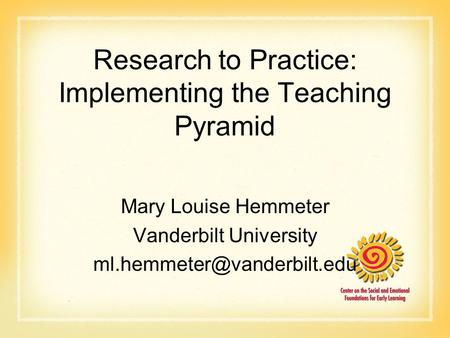 Research to Practice: Implementing the Teaching Pyramid Mary Louise Hemmeter Vanderbilt University