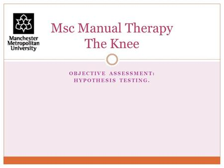 OBJECTIVE ASSESSMENT: HYPOTHESIS TESTING. Msc Manual Therapy The Knee.