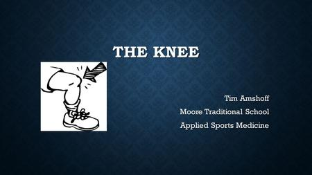 THE KNEE Tim Amshoff Moore Traditional School Applied Sports Medicine.
