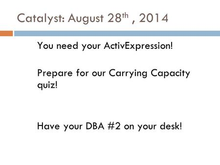 Catalyst: August 28 th, 2014 You need your ActivExpression! Prepare for our Carrying Capacity quiz! Have your DBA #2 on your desk!