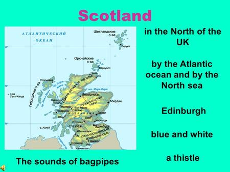 Scotland in the North of the UK blue and white by the Atlantic ocean and by the North sea a thistle Edinburgh The sounds of bagpipes.