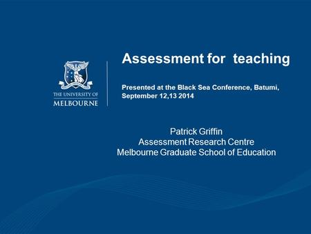 Assessment for teaching Presented at the Black Sea Conference, Batumi, September 12,13 2014 Patrick Griffin Assessment Research Centre Melbourne Graduate.
