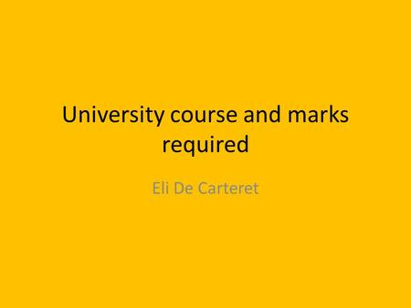 University course and marks required Eli De Carteret.