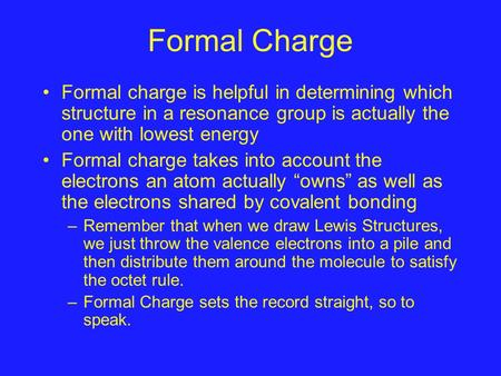 Formal Charge Formal charge is helpful in determining which structure in a resonance group is actually the one with lowest energy Formal charge takes into.